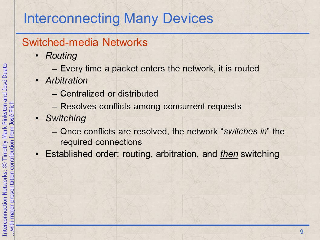 Interconnection Networks: © Timothy Mark Pinkston and José Duato...with major presentation contribution from José Flich 9 Interconnecting Many Devices Switched-media Networks Routing –Every time a packet enters the network, it is routed Arbitration –Centralized or distributed –Resolves conflicts among concurrent requests Switching –Once conflicts are resolved, the network switches in the required connections Established order: routing, arbitration, and then switching