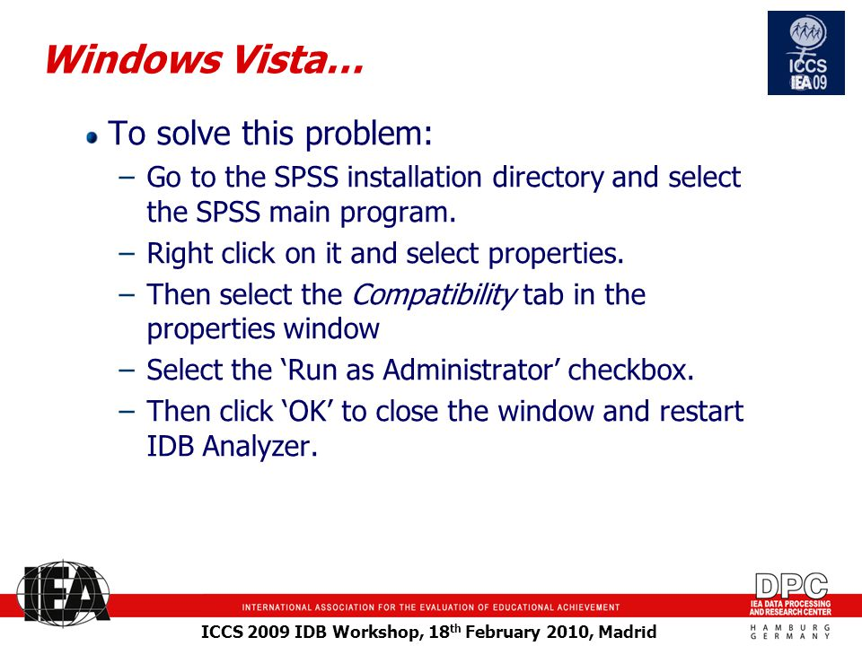 ICCS 2009 IDB Workshop, 18 th February 2010, Madrid Windows Vista… To solve this problem: –Go to the SPSS installation directory and select the SPSS main program.