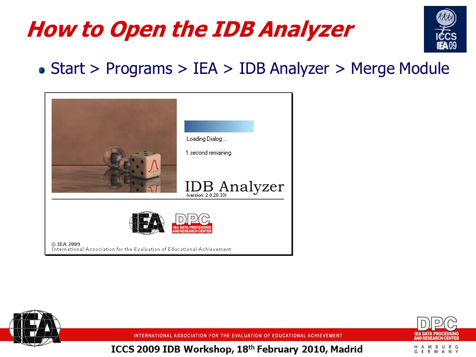 ICCS 2009 IDB Workshop, 18 th February 2010, Madrid How to Open the IDB Analyzer Start > Programs > IEA > IDB Analyzer > Merge Module