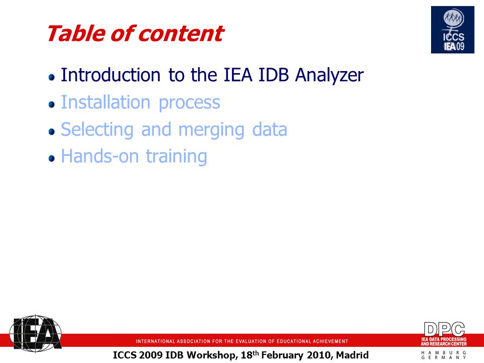 ICCS 2009 IDB Workshop, 18 th February 2010, Madrid Table of content Introduction to the IEA IDB Analyzer Installation process Selecting and merging data Hands-on training