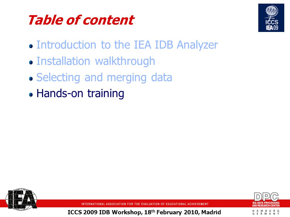 ICCS 2009 IDB Workshop, 18 th February 2010, Madrid Table of content Introduction to the IEA IDB Analyzer Installation walkthrough Selecting and merging data Hands-on training