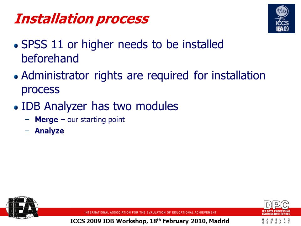 ICCS 2009 IDB Workshop, 18 th February 2010, Madrid Installation process SPSS 11 or higher needs to be installed beforehand Administrator rights are required for installation process IDB Analyzer has two modules –Merge – our starting point –Analyze