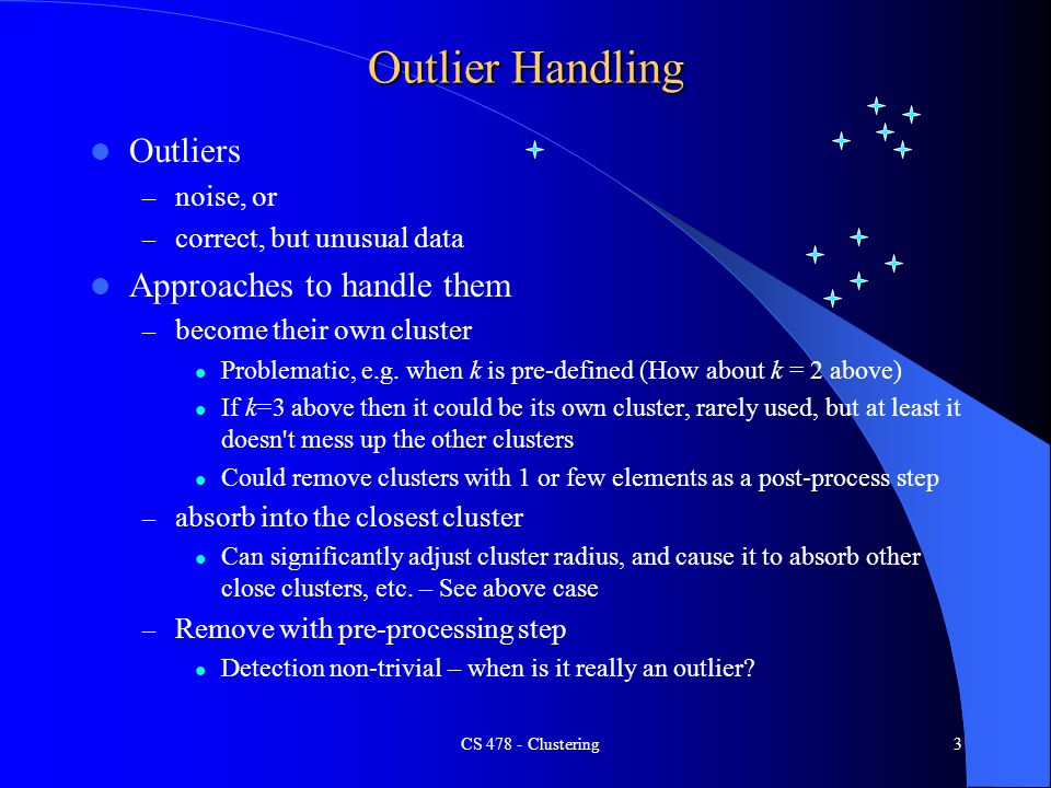 Outlier Handling Outliers – noise, or – correct, but unusual data Approaches to handle them – become their own cluster Problematic, e.g.