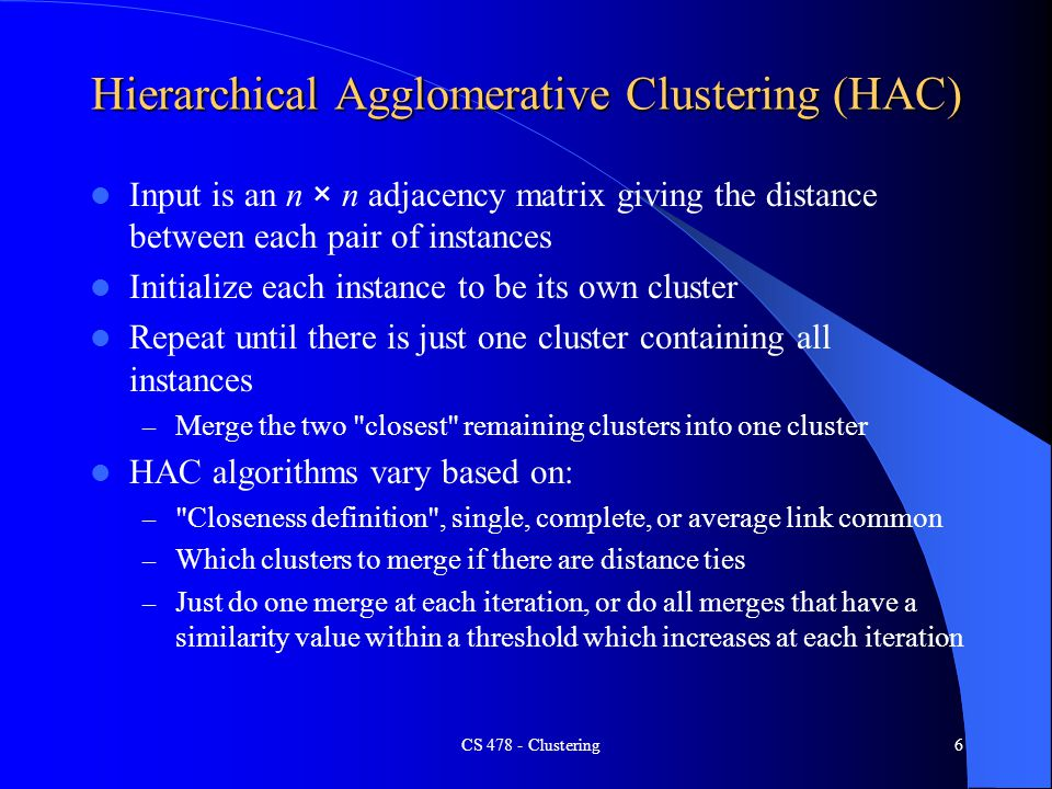 Hierarchical Agglomerative Clustering (HAC) Input is an n × n adjacency matrix giving the distance between each pair of instances Initialize each instance to be its own cluster Repeat until there is just one cluster containing all instances – Merge the two closest remaining clusters into one cluster HAC algorithms vary based on: – Closeness definition , single, complete, or average link common – Which clusters to merge if there are distance ties – Just do one merge at each iteration, or do all merges that have a similarity value within a threshold which increases at each iteration CS 478 - Clustering6