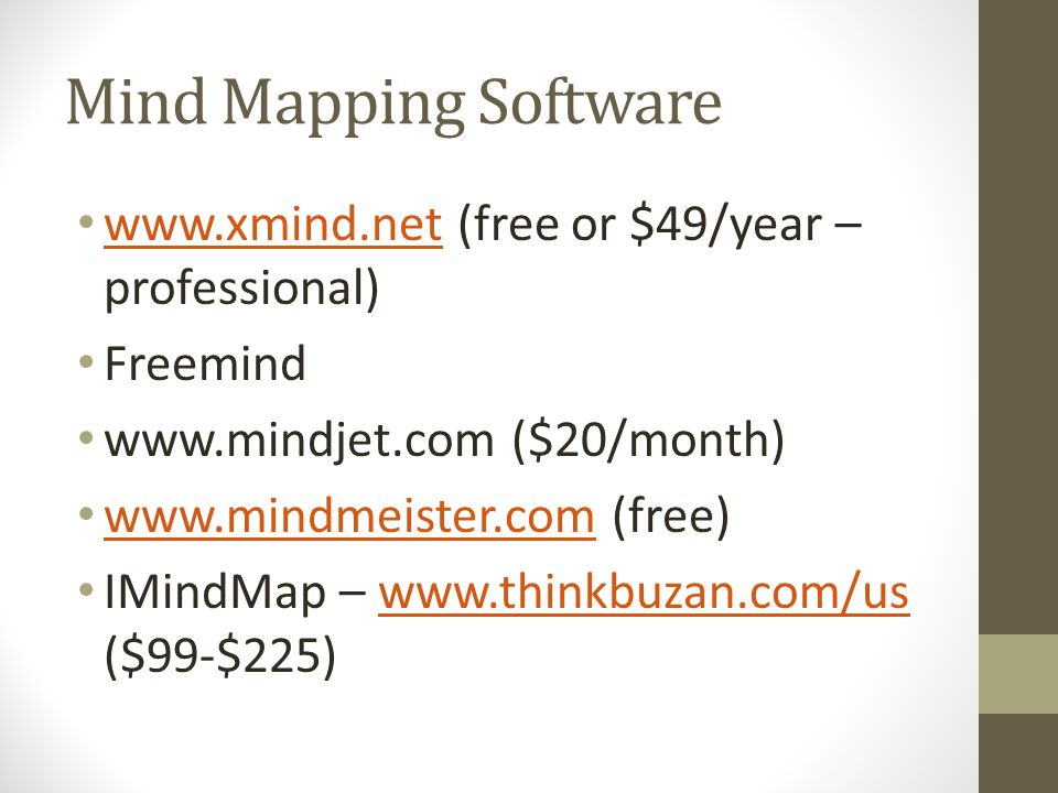 Mind Mapping Software www.xmind.net (free or $49/year – professional) www.xmind.net Freemind www.mindjet.com ($20/month) www.mindmeister.com (free) www.mindmeister.com IMindMap – www.thinkbuzan.com/us ($99-$225)www.thinkbuzan.com/us