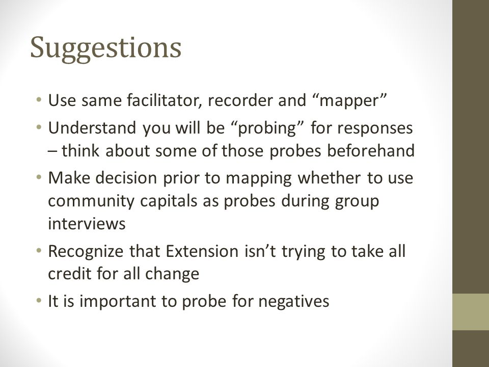 Suggestions Use same facilitator, recorder and mapper Understand you will be probing for responses – think about some of those probes beforehand Make decision prior to mapping whether to use community capitals as probes during group interviews Recognize that Extension isn't trying to take all credit for all change It is important to probe for negatives