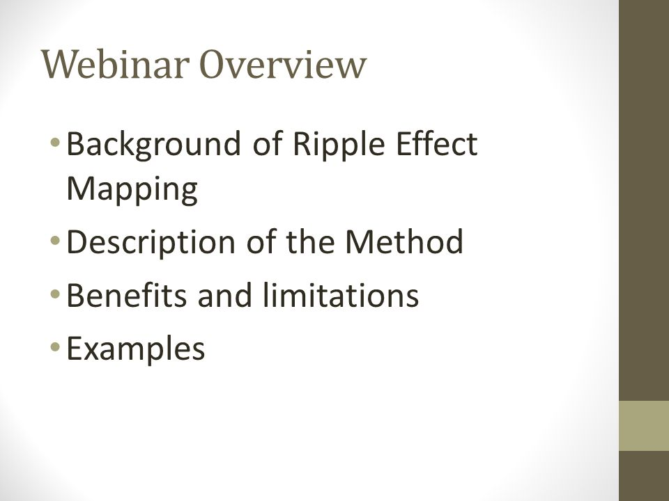 Webinar Overview Background of Ripple Effect Mapping Description of the Method Benefits and limitations Examples