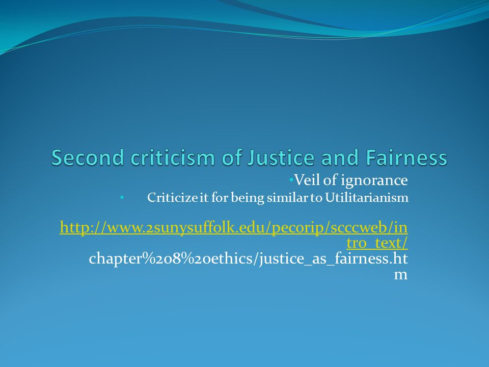 Veil of ignorance Criticize it for being similar to Utilitarianism http://www.2sunysuffolk.edu/pecorip/scccweb/in tro_text/ http://www.2sunysuffolk.edu/pecorip/scccweb/in tro_text/ chapter%208%20ethics/justice_as_fairness.ht m