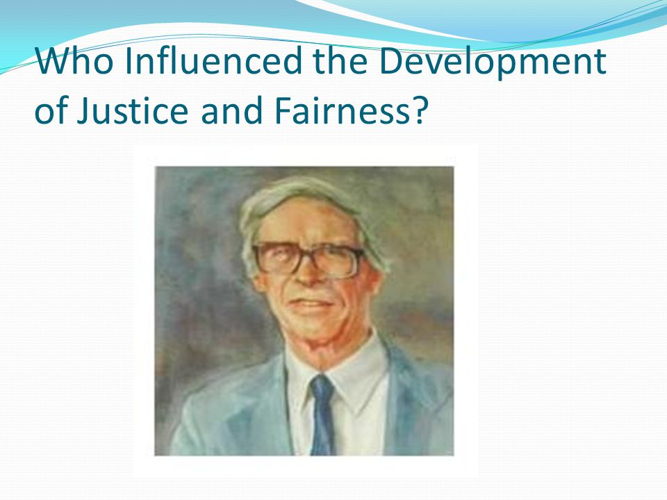 Individual that contributed to the Fairness and Justice approach: John Rawls-Harvard philosopher (1921-2002 ) developed a conception of justice as fairness in his now classic work A Theory of Justice.