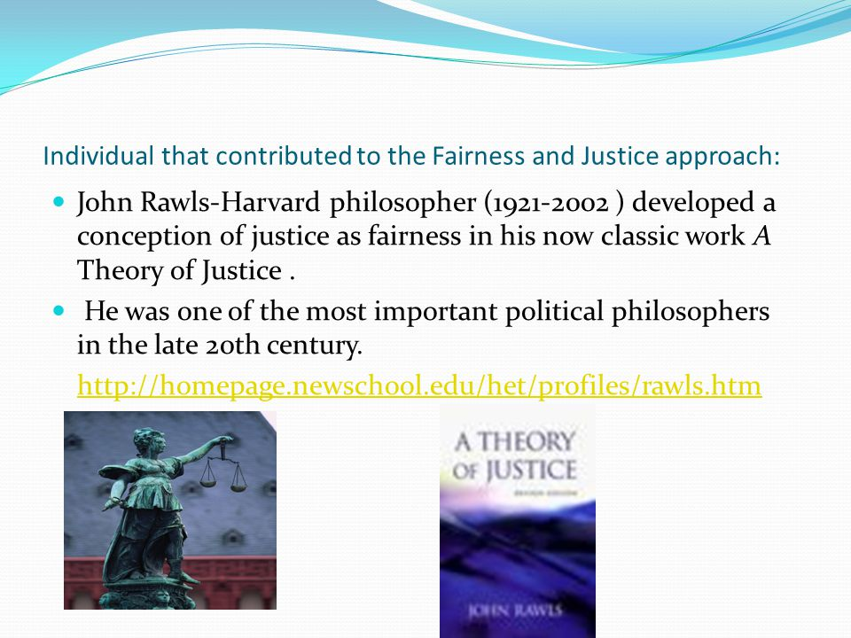 Individual that contributed to the Fairness or Justice approach: Rawls proposed the idea of original position , a mental exercise whereby a group of rational people must establish a principle of fairness (such as distribution of income) without knowing beforehand where on the resulting pecking order they will end up themselves.