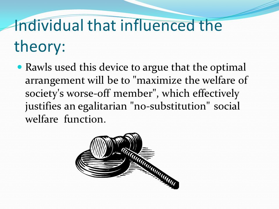 Individual that influenced the theory: Rawls used this device to argue that the optimal arrangement will be to maximize the welfare of society s worse-off member , which effectively justifies an egalitarian no-substitution social welfare function.