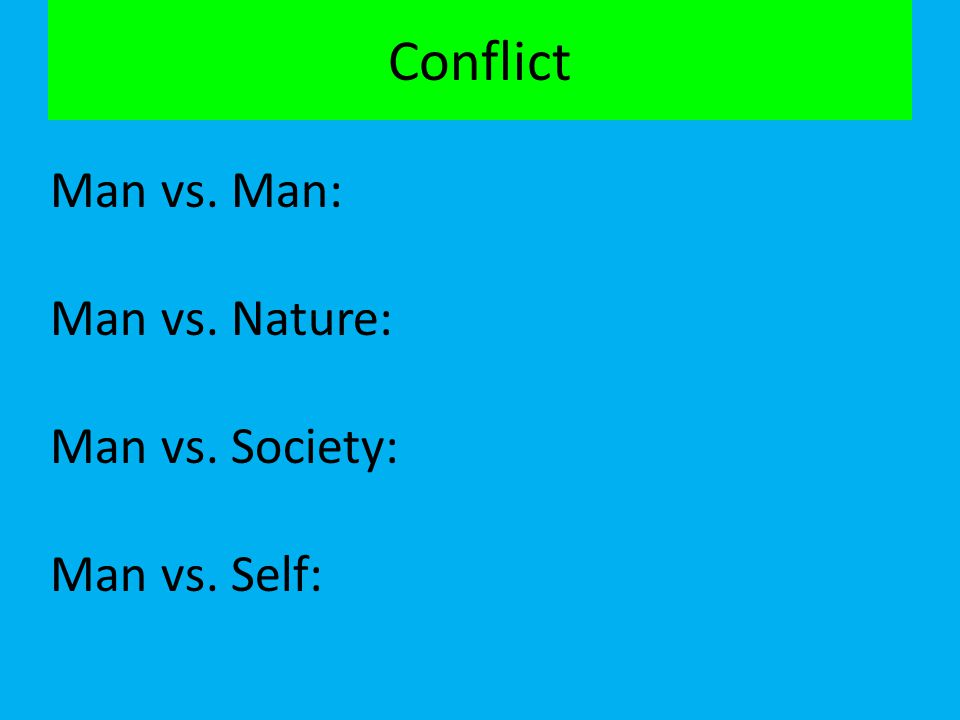 Conflict Man vs. Man: Man vs. Nature: Man vs. Society: Man vs. Self: