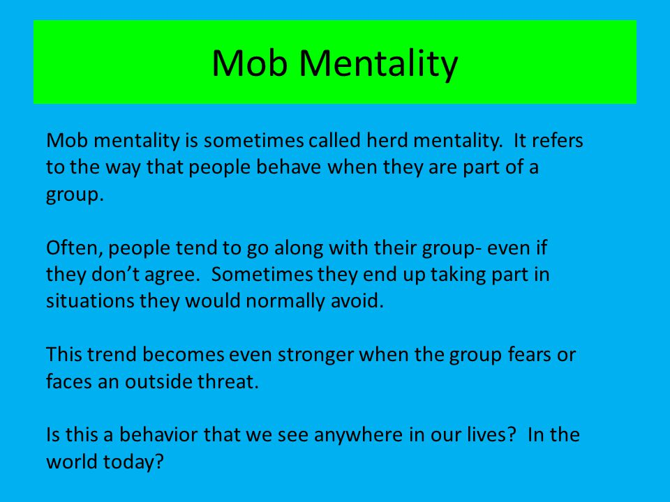 Mob Mentality Mob mentality is sometimes called herd mentality. It refers to the way that people behave when they are part of a group. Often, people t