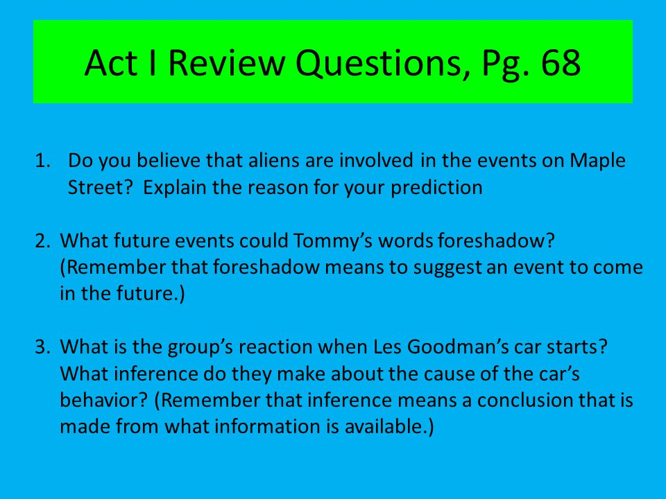 Act I Review Questions, Pg. 68 1.Do you believe that aliens are involved in the events on Maple Street? Explain the reason for your prediction 2.What