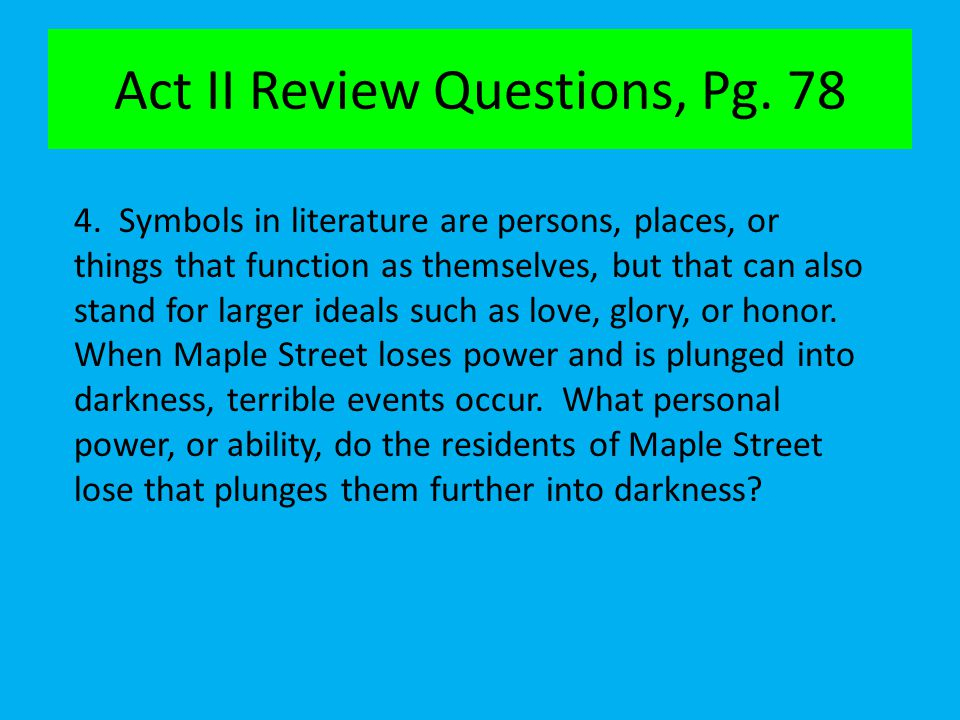 Act II Review Questions, Pg. 78 4. Symbols in literature are persons, places, or things that function as themselves, but that can also stand for large