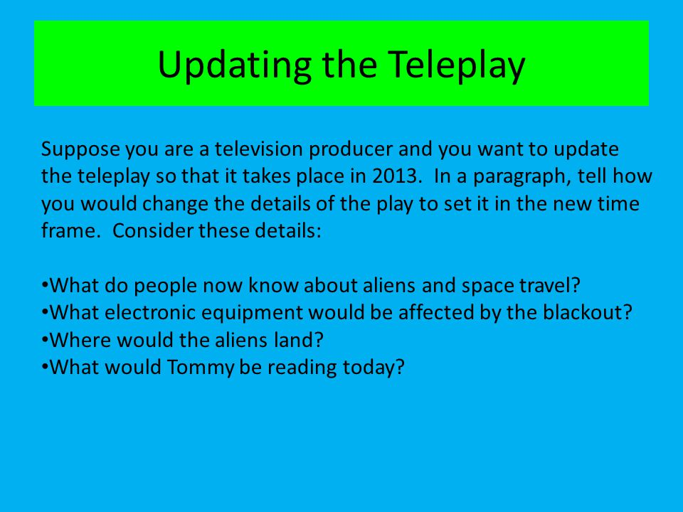 Updating the Teleplay Suppose you are a television producer and you want to update the teleplay so that it takes place in 2013. In a paragraph, tell h