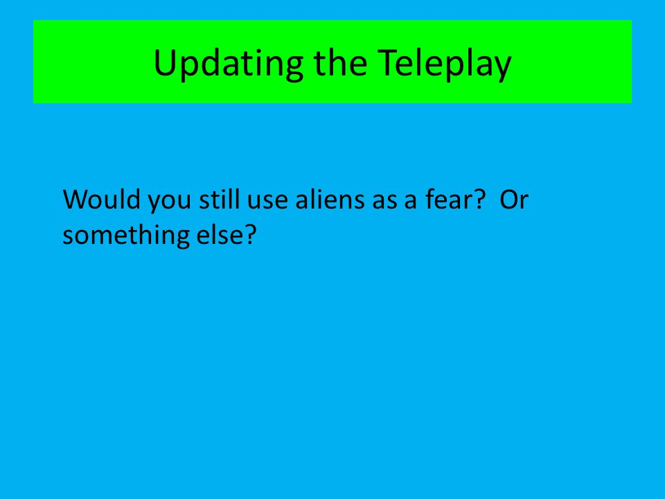 Updating the Teleplay Would you still use aliens as a fear? Or something else?