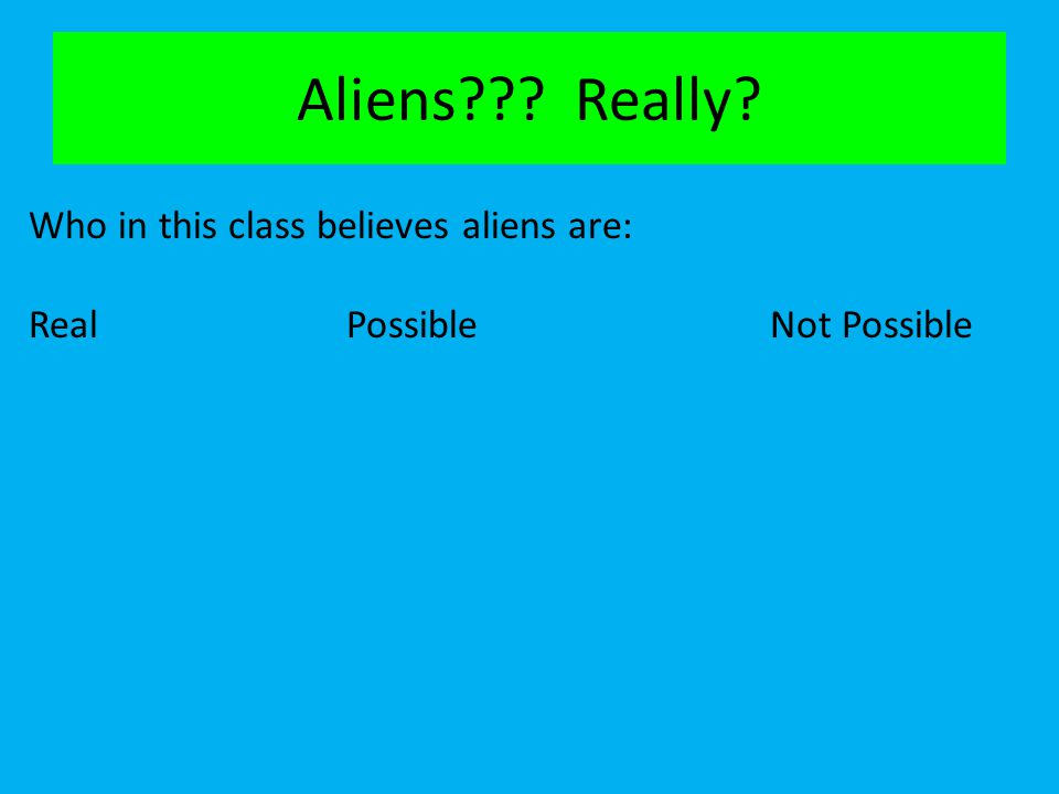 Aliens??? Really? Who in this class believes aliens are: RealPossibleNot Possible