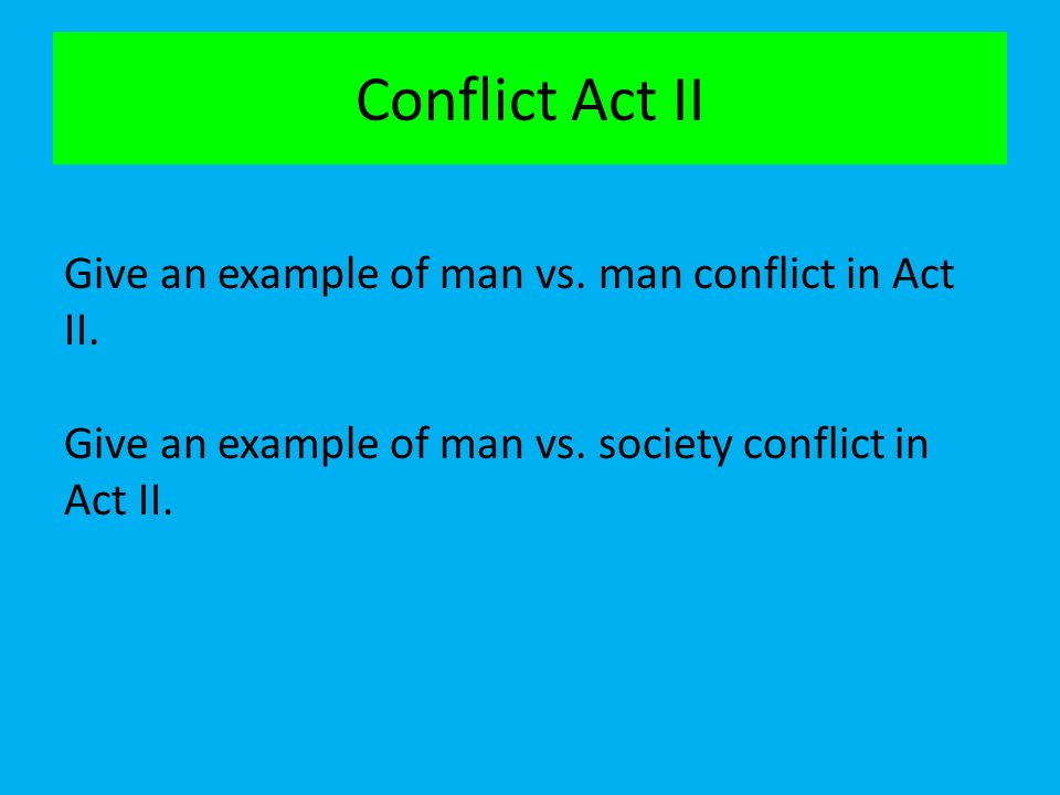 Conflict Act II Give an example of man vs. man conflict in Act II. Give an example of man vs. society conflict in Act II.