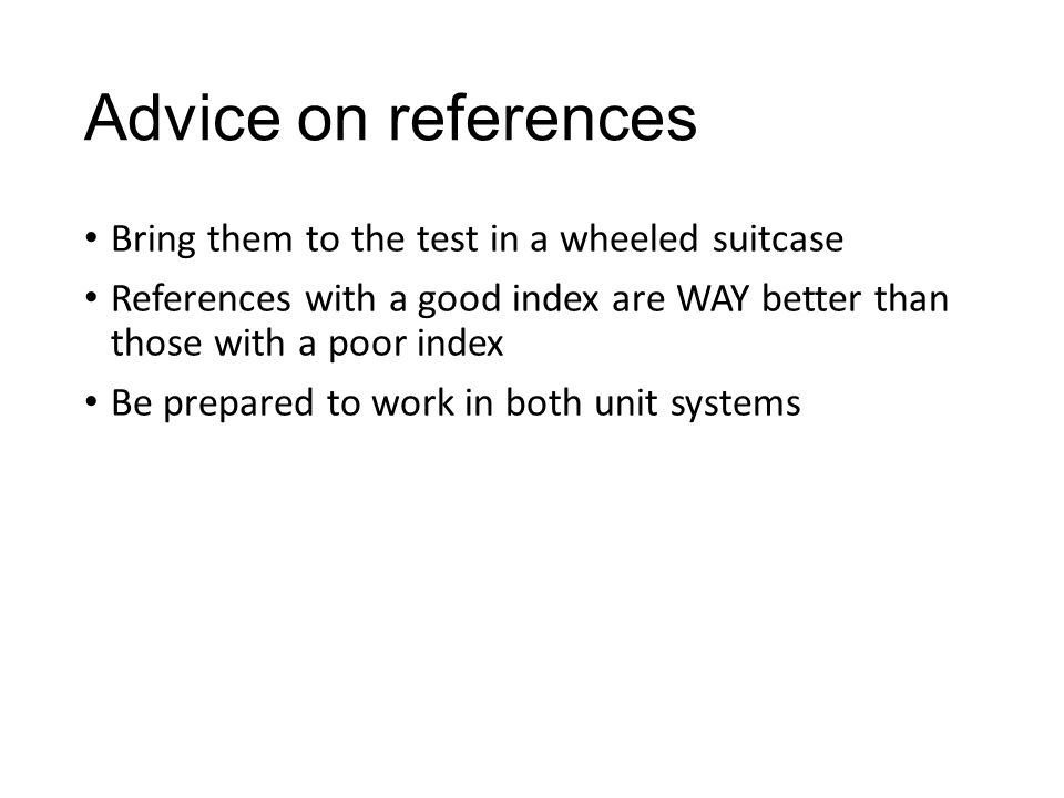 Advice on references Bring them to the test in a wheeled suitcase References with a good index are WAY better than those with a poor index Be prepared