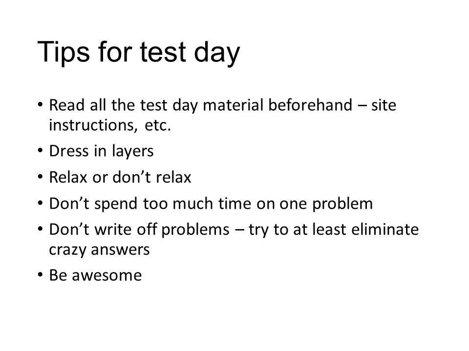 Tips for test day Read all the test day material beforehand – site instructions, etc.