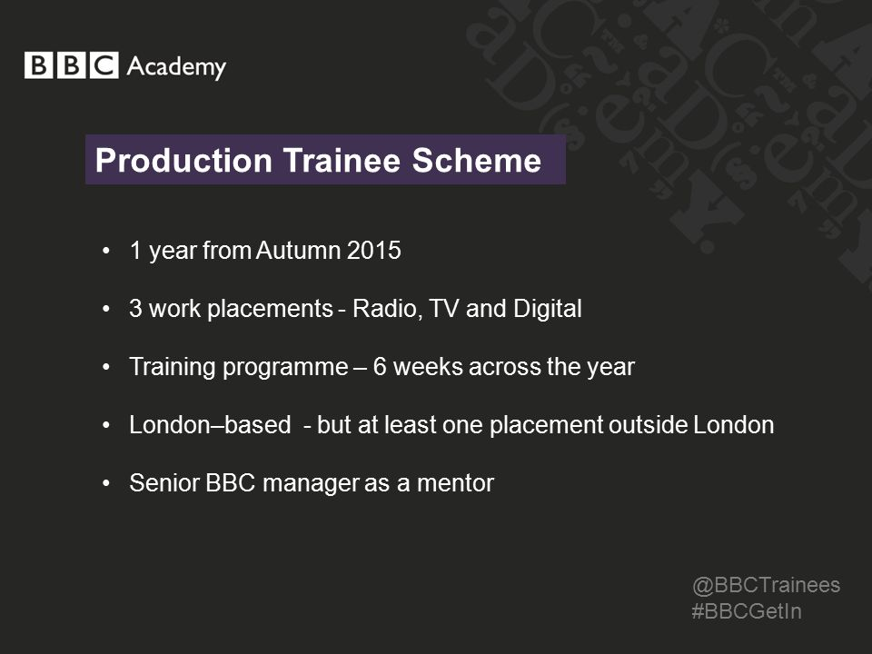 Production Trainee Scheme @BBCTrainees #BBCGetIn 1 year from Autumn 2015 3 work placements - Radio, TV and Digital Training programme – 6 weeks across the year London–based - but at least one placement outside London Senior BBC manager as a mentor