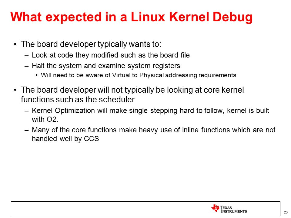 What expected in a Linux Kernel Debug The board developer typically wants to: –Look at code they modified such as the board file –Halt the system and