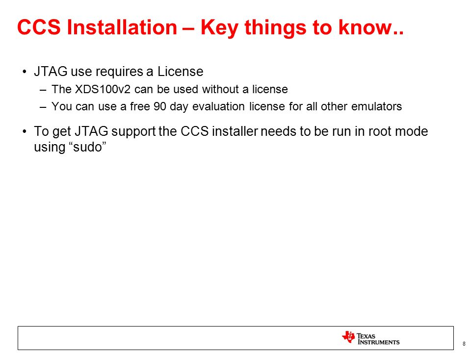 CCS Installation – Key things to know.. JTAG use requires a License –The XDS100v2 can be used without a license –You can use a free 90 day evaluation