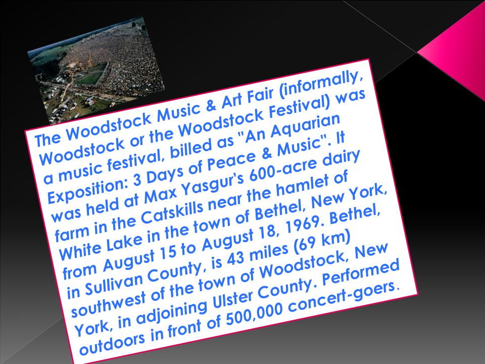 The Woodstock Music & Art Fair (informally, Woodstock or the Woodstock Festival) was a music festival, billed as An Aquarian Exposition: 3 Days of Peace & Music .