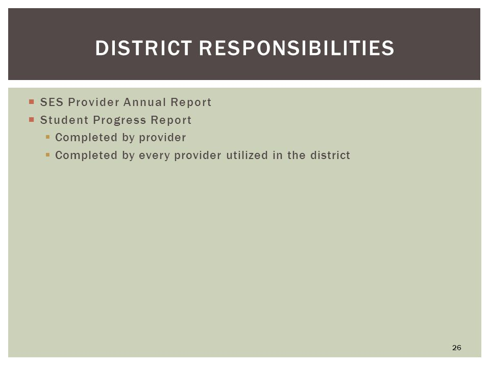 DISTRICT RESPONSIBILITIES  SES Provider Annual Report  Student Progress Report  Completed by provider  Completed by every provider utilized in the district 26