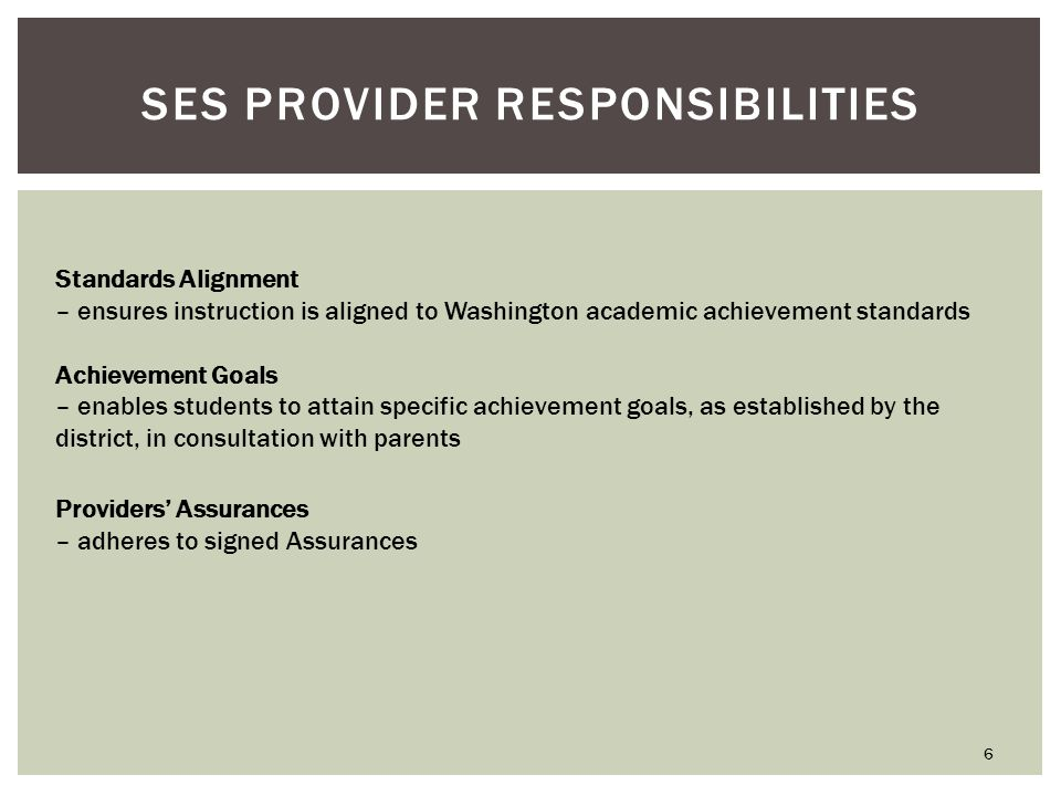 SES PROVIDER RESPONSIBILITIES Standards Alignment – ensures instruction is aligned to Washington academic achievement standards Achievement Goals – enables students to attain specific achievement goals, as established by the district, in consultation with parents 6 Providers' Assurances – adheres to signed Assurances