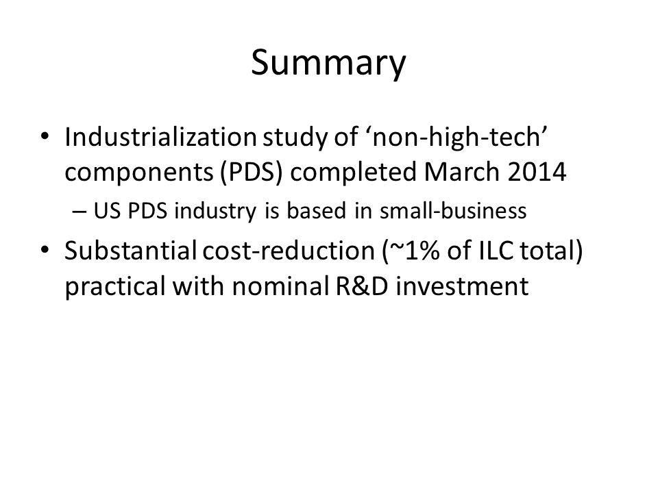 Summary Industrialization study of 'non-high-tech' components (PDS) completed March 2014 – US PDS industry is based in small-business Substantial cost-reduction (~1% of ILC total) practical with nominal R&D investment