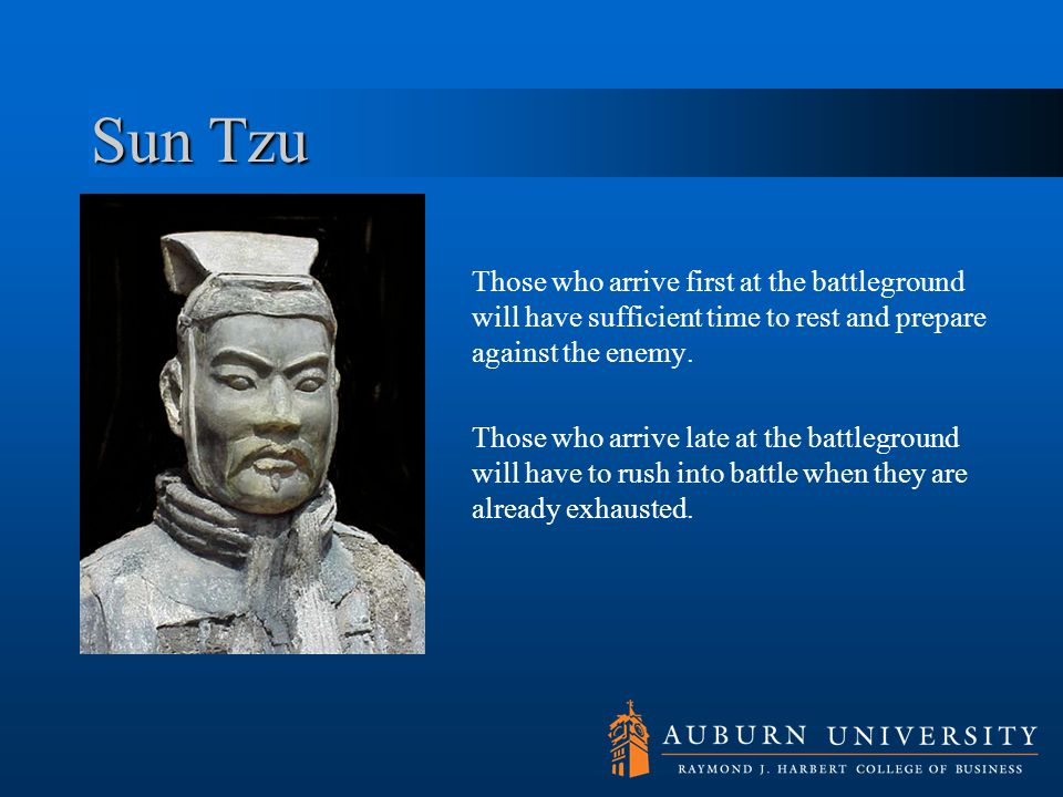 Sun Tzu Those who arrive first at the battleground will have sufficient time to rest and prepare against the enemy.
