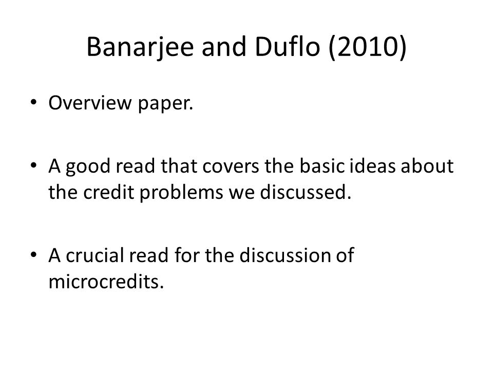 Banarjee and Duflo (2010) Overview paper. A good read that covers the basic ideas about the credit problems we discussed. A crucial read for the discu