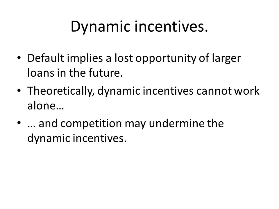 Dynamic incentives. Default implies a lost opportunity of larger loans in the future. Theoretically, dynamic incentives cannot work alone… … and compe