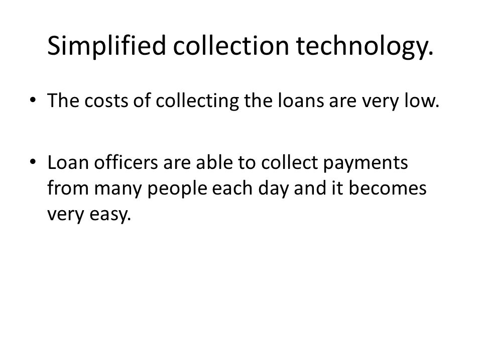 Simplified collection technology. The costs of collecting the loans are very low. Loan officers are able to collect payments from many people each day