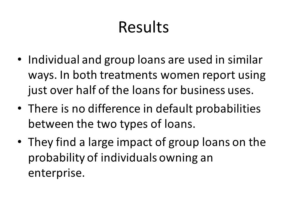 Results Individual and group loans are used in similar ways. In both treatments women report using just over half of the loans for business uses. Ther