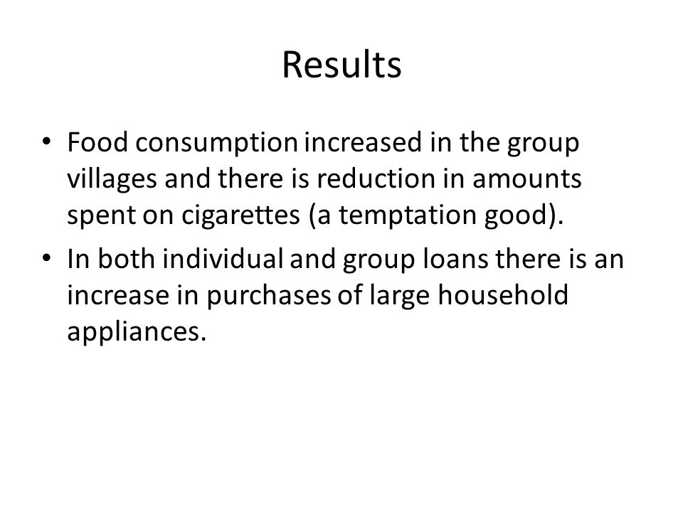 Results Food consumption increased in the group villages and there is reduction in amounts spent on cigarettes (a temptation good). In both individual