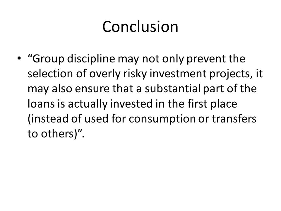 Conclusion Group discipline may not only prevent the selection of overly risky investment projects, it may also ensure that a substantial part of the loans is actually invested in the first place (instead of used for consumption or transfers to others) .