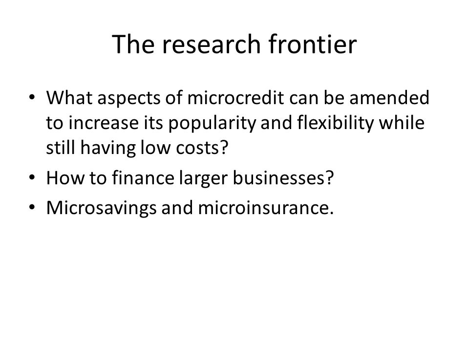 The research frontier What aspects of microcredit can be amended to increase its popularity and flexibility while still having low costs? How to finan
