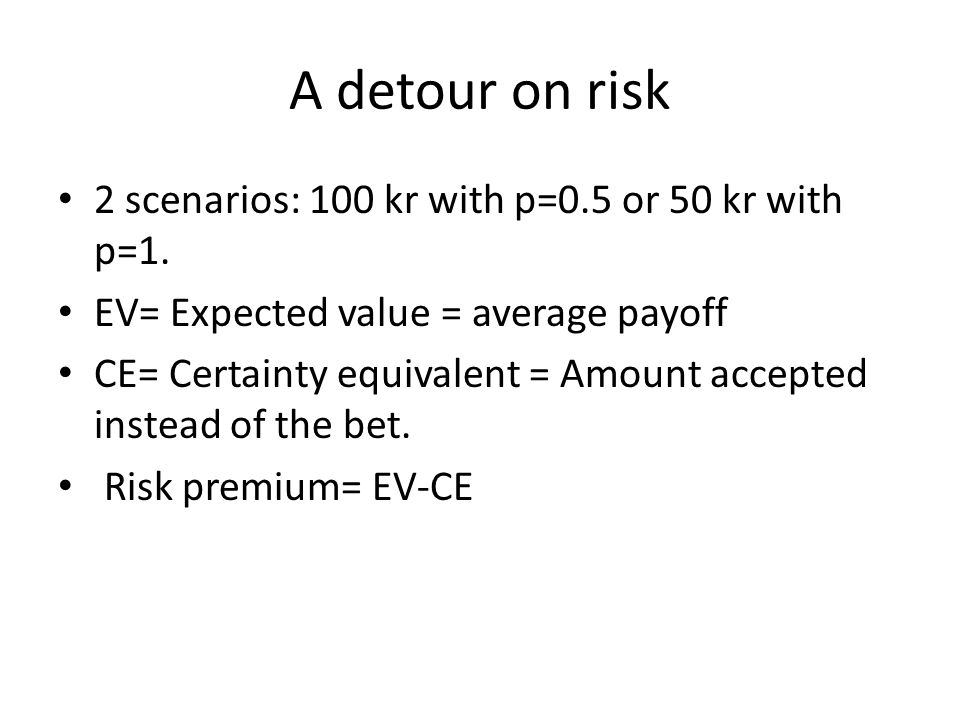 A detour on risk 2 scenarios: 100 kr with p=0.5 or 50 kr with p=1. EV= Expected value = average payoff CE= Certainty equivalent = Amount accepted inst