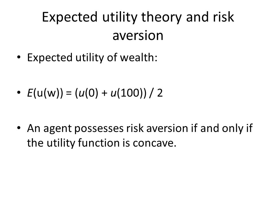 Expected utility theory and risk aversion Expected utility of wealth: E(u(w)) = (u(0) + u(100)) / 2 An agent possesses risk aversion if and only if the utility function is concave.
