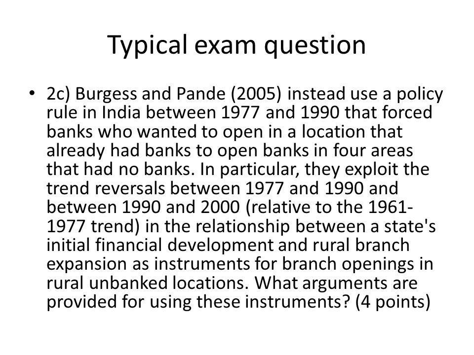 Typical exam question 2c) Burgess and Pande (2005) instead use a policy rule in India between 1977 and 1990 that forced banks who wanted to open in a location that already had banks to open banks in four areas that had no banks.