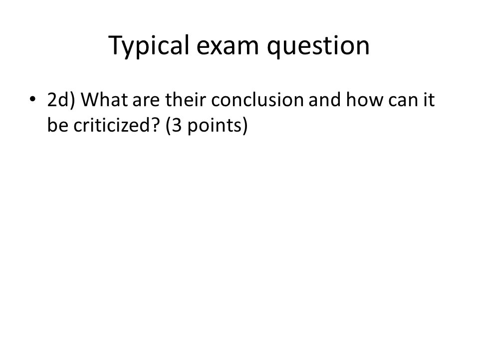 Typical exam question 2d) What are their conclusion and how can it be criticized (3 points)