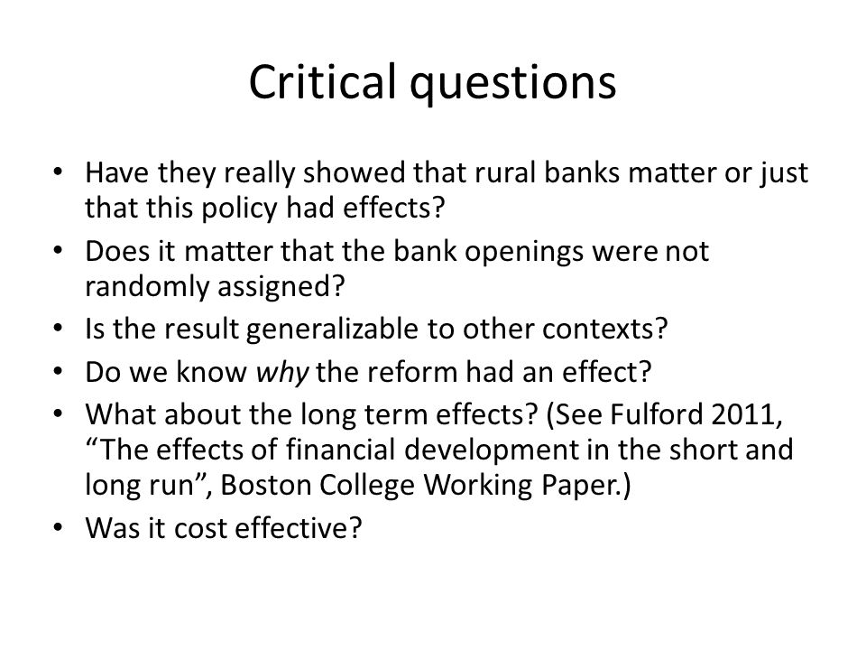 Critical questions Have they really showed that rural banks matter or just that this policy had effects? Does it matter that the bank openings were no