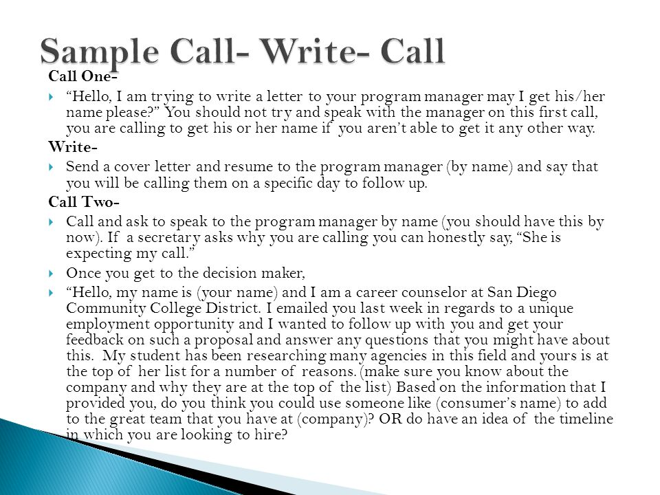 Call One-  Hello, I am trying to write a letter to your program manager may I get his/her name please? You should not try and speak with the manager on this first call, you are calling to get his or her name if you aren't able to get it any other way.