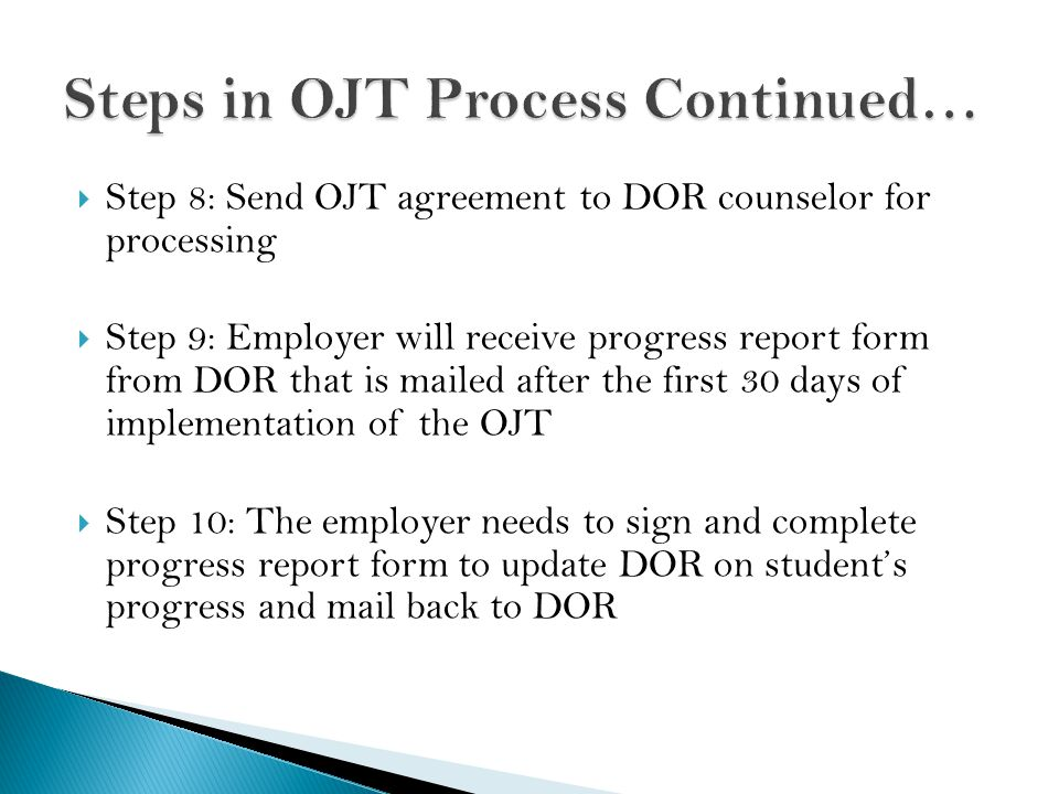  Step 8: Send OJT agreement to DOR counselor for processing  Step 9: Employer will receive progress report form from DOR that is mailed after the first 30 days of implementation of the OJT  Step 10: The employer needs to sign and complete progress report form to update DOR on student's progress and mail back to DOR