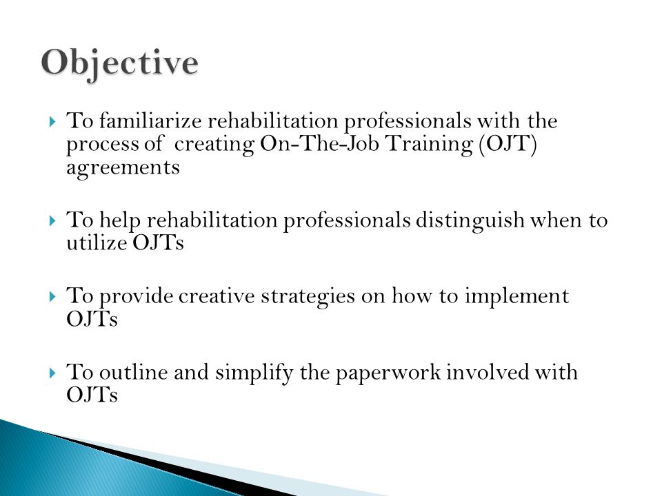  To familiarize rehabilitation professionals with the process of creating On-The-Job Training (OJT) agreements  To help rehabilitation professionals distinguish when to utilize OJTs  To provide creative strategies on how to implement OJTs  To outline and simplify the paperwork involved with OJTs