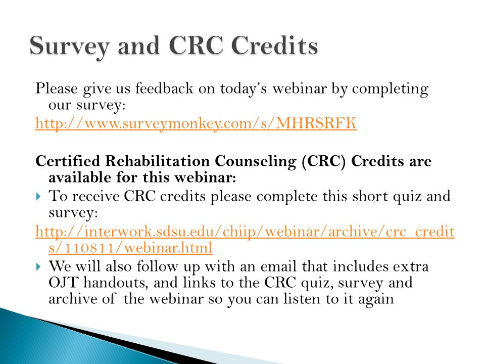 Please give us feedback on today's webinar by completing our survey: http://www.surveymonkey.com/s/MHRSRFK Certified Rehabilitation Counseling (CRC) Credits are available for this webinar:  To receive CRC credits please complete this short quiz and survey: http://interwork.sdsu.edu/chiip/webinar/archive/crc_credit s/110811/webinar.html  We will also follow up with an email that includes extra OJT handouts, and links to the CRC quiz, survey and archive of the webinar so you can listen to it again