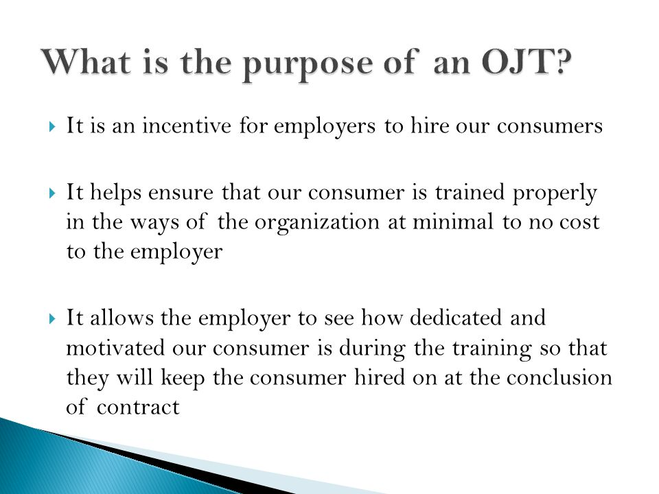 It is an incentive for employers to hire our consumers  It helps ensure that our consumer is trained properly in the ways of the organization at minimal to no cost to the employer  It allows the employer to see how dedicated and motivated our consumer is during the training so that they will keep the consumer hired on at the conclusion of contract